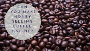 CAN YOU MAKE MONEY SELLING COFFEE ONLINE?
