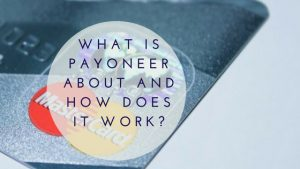 What is Payoneer About and How Does it Work?